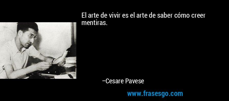 El arte de vivir es el arte de saber cómo creer mentiras. – Cesare Pavese