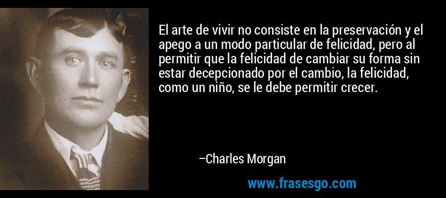 El arte de vivir no consiste en la preservación y el apego a un modo particular de felicidad, pero al permitir que la felicidad de cambiar su forma sin estar decepcionado por el cambio, la felicidad, como un niño, se le debe permitir crecer. – Charles Morgan