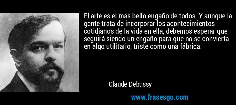 El arte es el más bello engaño de todos. Y aunque la gente trata de incorporar los acontecimientos cotidianos de la vida en ella, debemos esperar que seguirá siendo un engaño para que no se convierta en algo utilitario, triste como una fábrica. – Claude Debussy