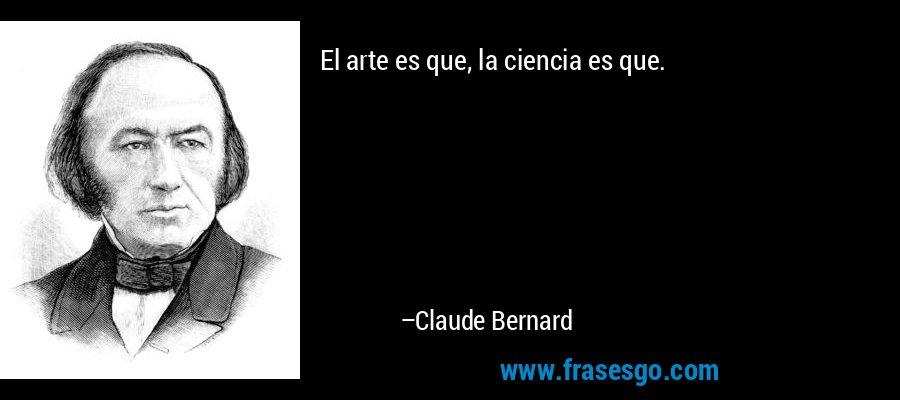 El arte es que, la ciencia es que. – Claude Bernard