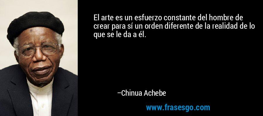 El arte es un esfuerzo constante del hombre de crear para sí un orden diferente de la realidad de lo que se le da a él. – Chinua Achebe
