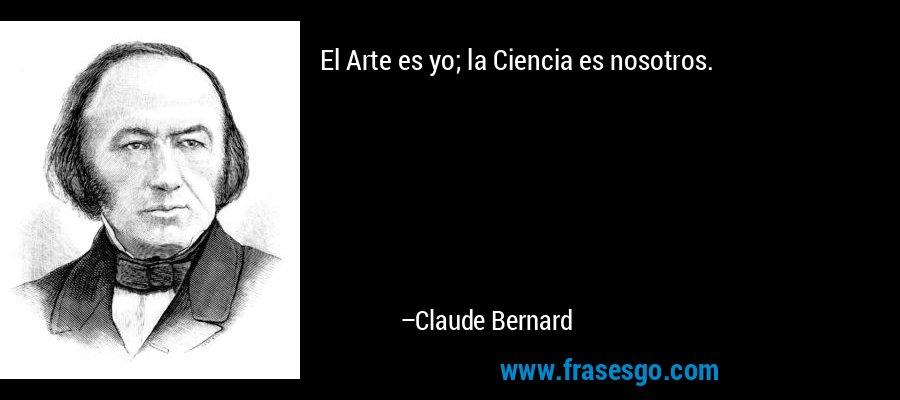 El Arte es yo; la Ciencia es nosotros. – Claude Bernard