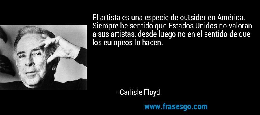 El artista es una especie de outsider en América. Siempre he sentido que Estados Unidos no valoran a sus artistas, desde luego no en el sentido de que los europeos lo hacen. – Carlisle Floyd