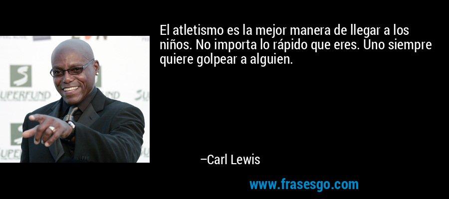 El atletismo es la mejor manera de llegar a los niños. No importa lo rápido que eres. Uno siempre quiere golpear a alguien. – Carl Lewis