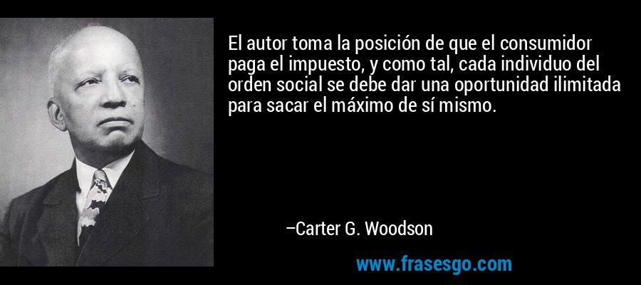 El autor toma la posición de que el consumidor paga el impuesto, y como tal, cada individuo del orden social se debe dar una oportunidad ilimitada para sacar el máximo de sí mismo. – Carter G. Woodson