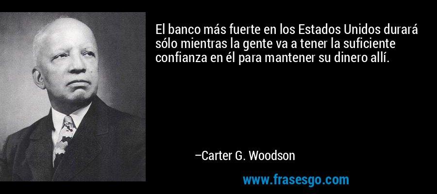 El banco más fuerte en los Estados Unidos durará sólo mientras la gente va a tener la suficiente confianza en él para mantener su dinero allí. – Carter G. Woodson