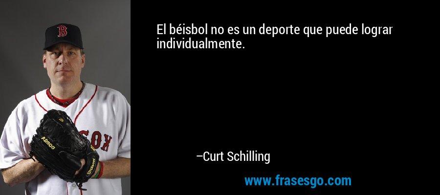 El béisbol no es un deporte que puede lograr individualmente. – Curt Schilling