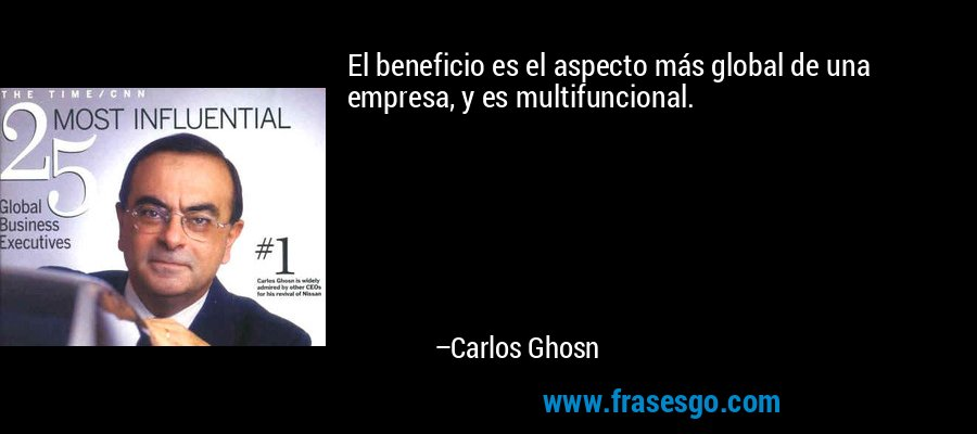 El beneficio es el aspecto más global de una empresa, y es multifuncional. – Carlos Ghosn