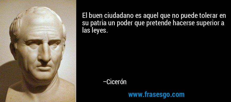 El buen ciudadano es aquel que no puede tolerar en su patria un poder que pretende hacerse superior a las leyes. – Cicerón