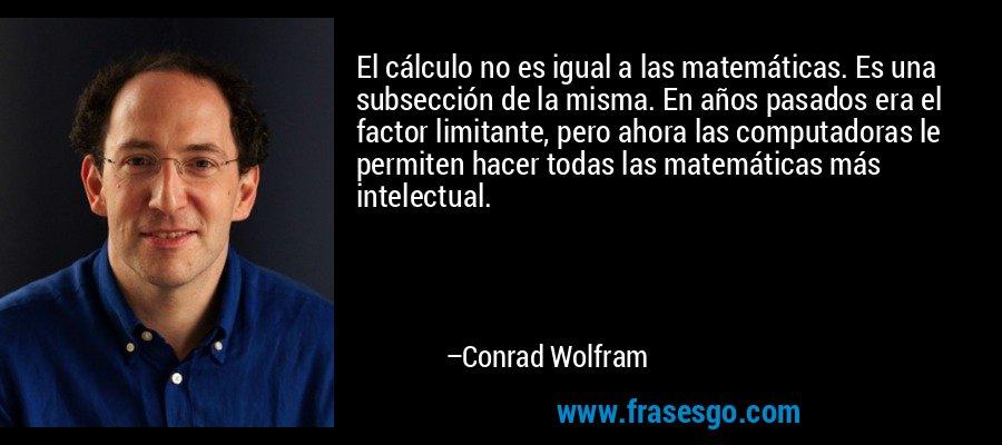 El cálculo no es igual a las matemáticas. Es una subsección de la misma. En años pasados era el factor limitante, pero ahora las computadoras le permiten hacer todas las matemáticas más intelectual. – Conrad Wolfram
