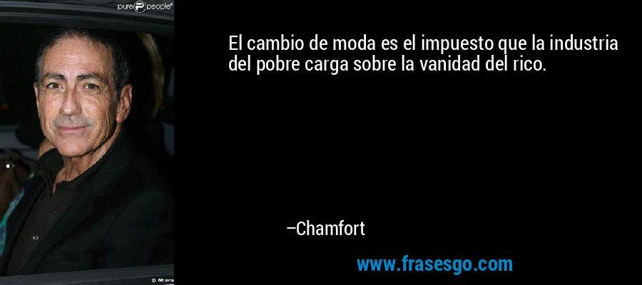 El cambio de moda es el impuesto que la industria del pobre carga sobre la vanidad del rico. – Chamfort