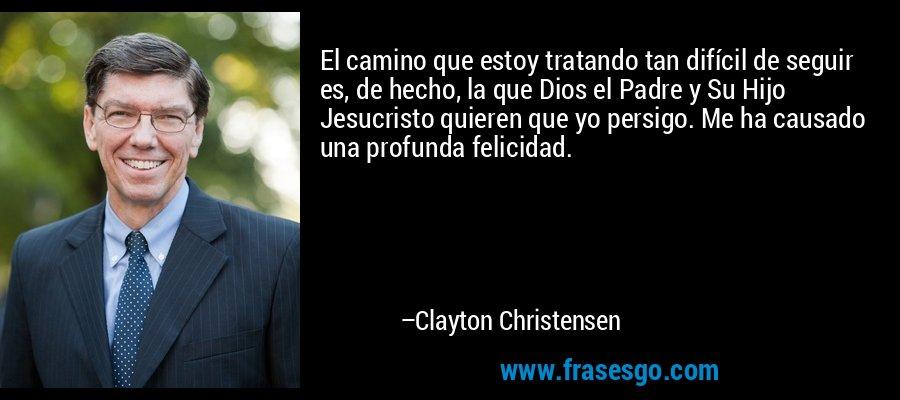 El camino que estoy tratando tan difícil de seguir es, de hecho, la que Dios el Padre y Su Hijo Jesucristo quieren que yo persigo. Me ha causado una profunda felicidad. – Clayton Christensen