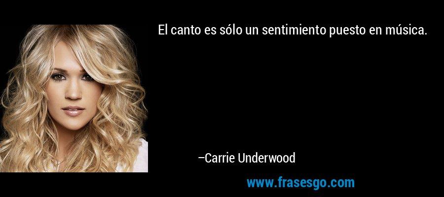 El canto es sólo un sentimiento puesto en música. – Carrie Underwood