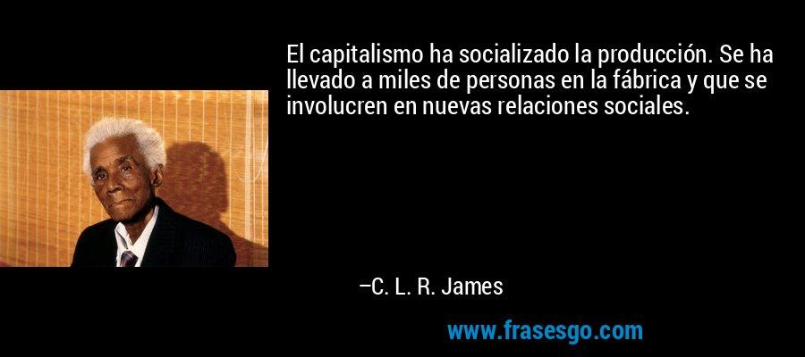 El capitalismo ha socializado la producción. Se ha llevado a miles de personas en la fábrica y que se involucren en nuevas relaciones sociales. – C. L. R. James