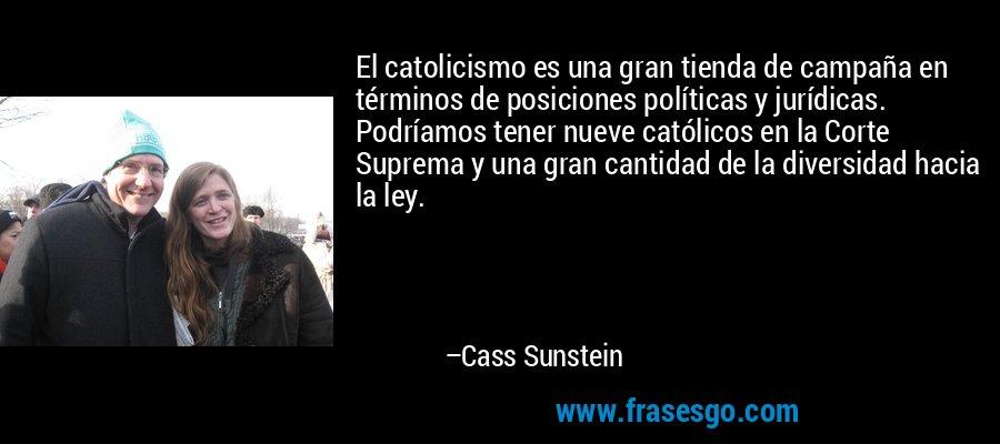 El catolicismo es una gran tienda de campaña en términos de posiciones políticas y jurídicas. Podríamos tener nueve católicos en la Corte Suprema y una gran cantidad de la diversidad hacia la ley. – Cass Sunstein