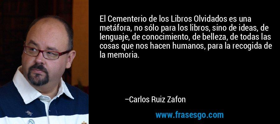 El Cementerio de los Libros Olvidados es una metáfora, no sólo para los libros, sino de ideas, de lenguaje, de conocimiento, de belleza, de todas las cosas que nos hacen humanos, para la recogida de la memoria. – Carlos Ruiz Zafon