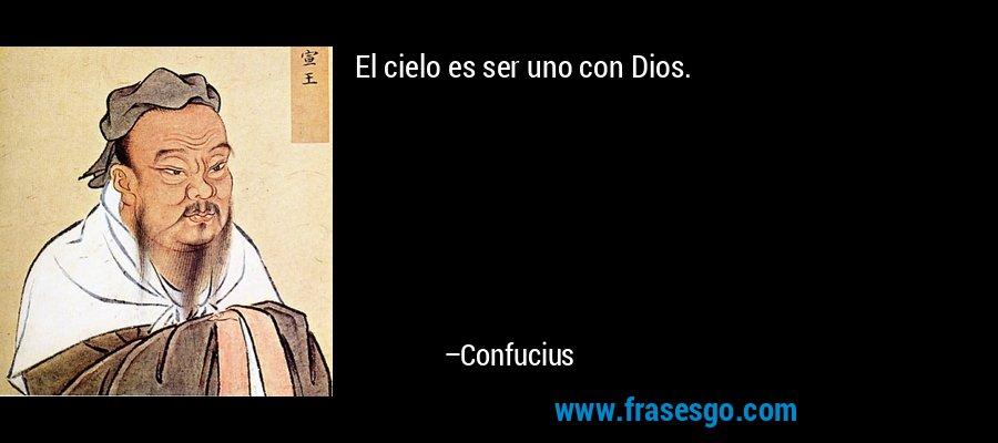 El cielo es ser uno con Dios. – Confucius