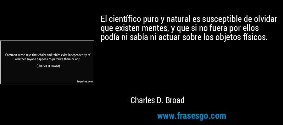 El científico puro y natural es susceptible de olvidar que existen mentes, y que si no fuera por ellos podía ni sabía ni actuar sobre los objetos físicos. – Charles D. Broad