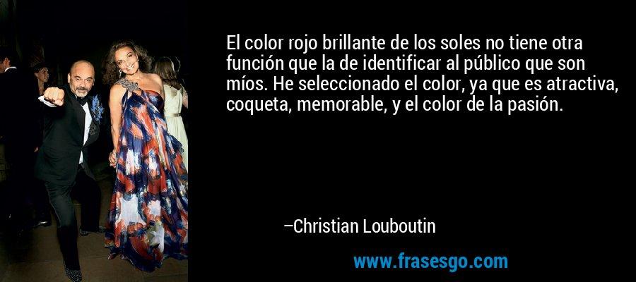 El color rojo brillante de los soles no tiene otra función que la de identificar al público que son míos. He seleccionado el color, ya que es atractiva, coqueta, memorable, y el color de la pasión. – Christian Louboutin