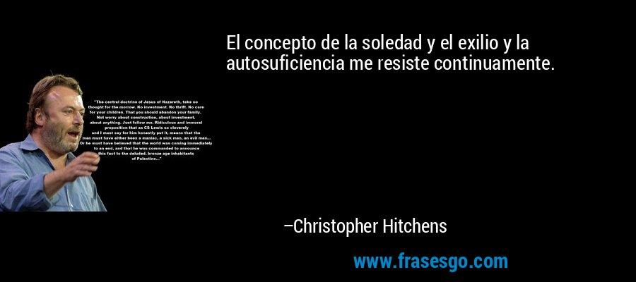 El concepto de la soledad y el exilio y la autosuficiencia me resiste continuamente. – Christopher Hitchens