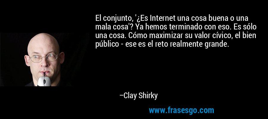 El conjunto, '¿Es Internet una cosa buena o una mala cosa'? Ya hemos terminado con eso. Es sólo una cosa. Cómo maximizar su valor cívico, el bien público - ese es el reto realmente grande. – Clay Shirky