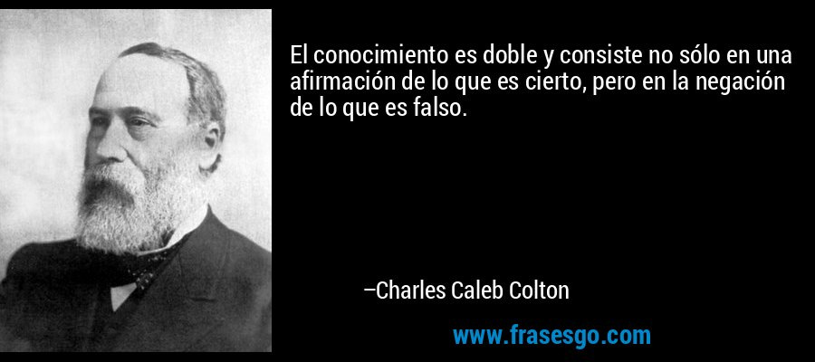 El conocimiento es doble y consiste no sólo en una afirmación de lo que es cierto, pero en la negación de lo que es falso. – Charles Caleb Colton