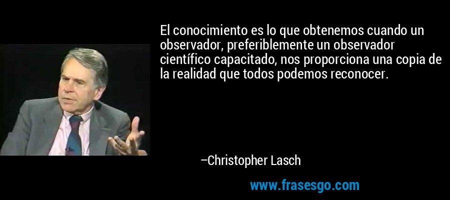 El conocimiento es lo que obtenemos cuando un observador, preferiblemente un observador científico capacitado, nos proporciona una copia de la realidad que todos podemos reconocer. – Christopher Lasch
