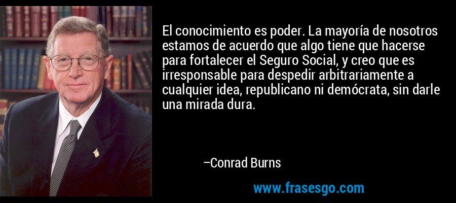 El conocimiento es poder. La mayoría de nosotros estamos de acuerdo que algo tiene que hacerse para fortalecer el Seguro Social, y creo que es irresponsable para despedir arbitrariamente a cualquier idea, republicano ni demócrata, sin darle una mirada dura. – Conrad Burns