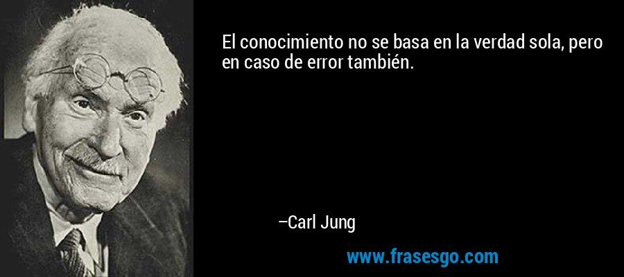 El conocimiento no se basa en la verdad sola, pero en caso de error también. – Carl Jung