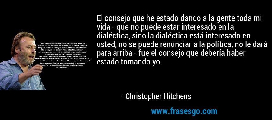 El consejo que he estado dando a la gente toda mi vida - que no puede estar interesado en la dialéctica, sino la dialéctica está interesado en usted, no se puede renunciar a la política, no le dará para arriba - fue el consejo que debería haber estado tomando yo. – Christopher Hitchens
