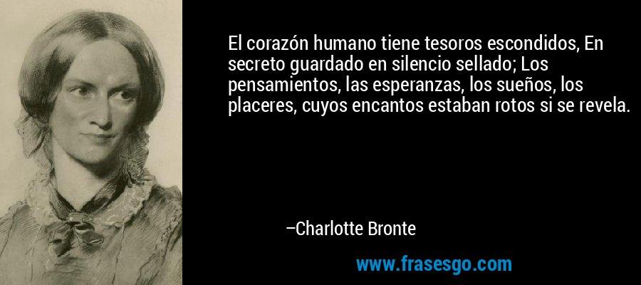 El corazón humano tiene tesoros escondidos, En secreto guardado en silencio sellado; Los pensamientos, las esperanzas, los sueños, los placeres, cuyos encantos estaban rotos si se revela. – Charlotte Bronte