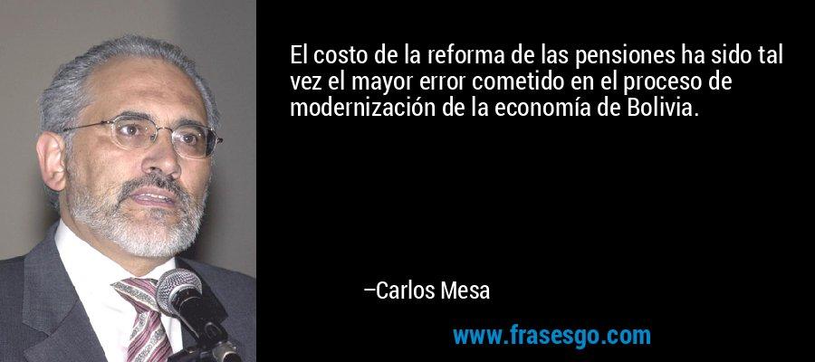 El costo de la reforma de las pensiones ha sido tal vez el mayor error cometido en el proceso de modernización de la economía de Bolivia. – Carlos Mesa