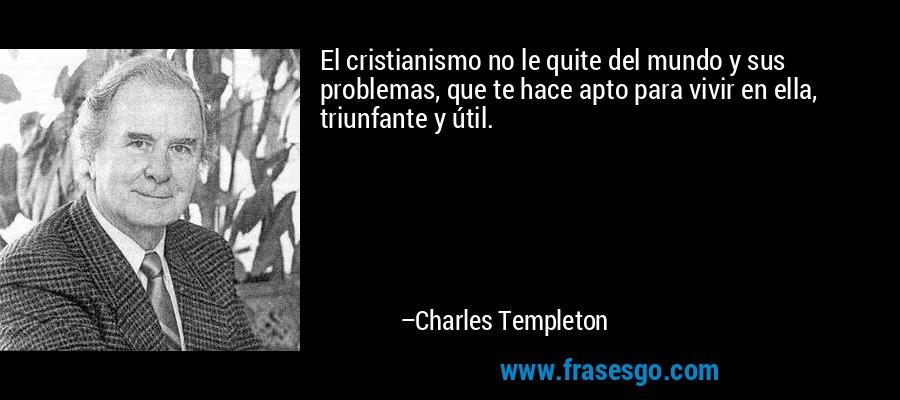 El cristianismo no le quite del mundo y sus problemas, que te hace apto para vivir en ella, triunfante y útil. – Charles Templeton
