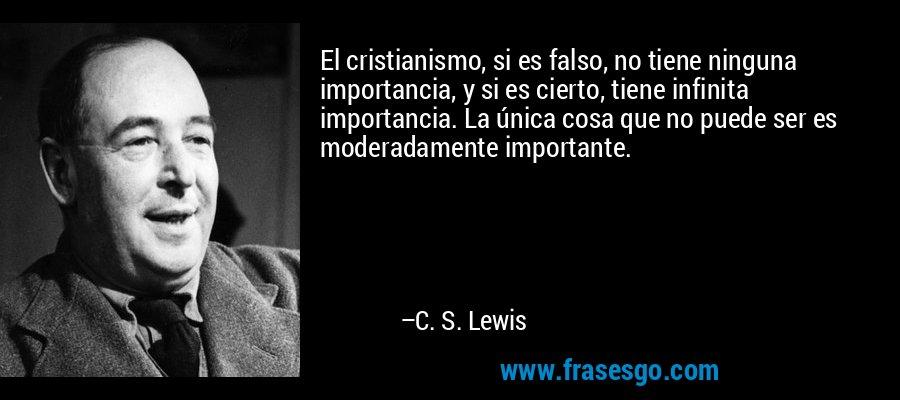 El cristianismo, si es falso, no tiene ninguna importancia, y si es cierto, tiene infinita importancia. La única cosa que no puede ser es moderadamente importante. – C. S. Lewis