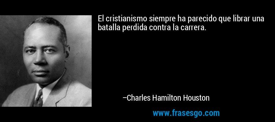 El cristianismo siempre ha parecido que librar una batalla perdida contra la carrera. – Charles Hamilton Houston