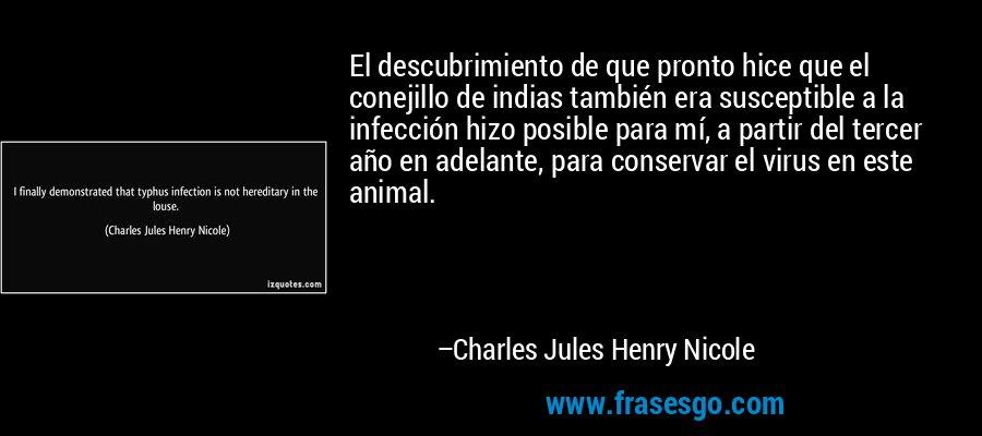 El descubrimiento de que pronto hice que el conejillo de indias también era susceptible a la infección hizo posible para mí, a partir del tercer año en adelante, para conservar el virus en este animal. – Charles Jules Henry Nicole