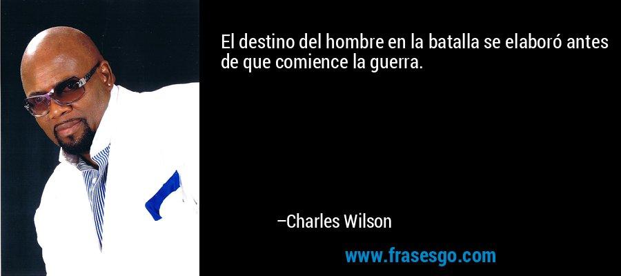 El destino del hombre en la batalla se elaboró antes de que comience la guerra. – Charles Wilson