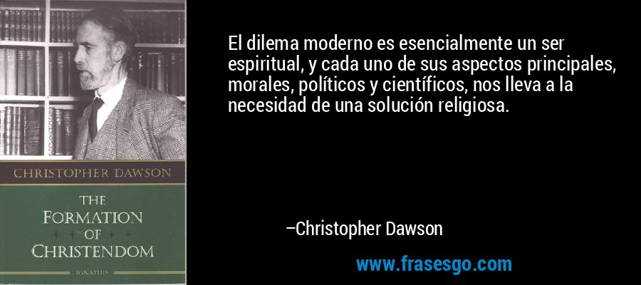 El dilema moderno es esencialmente un ser espiritual, y cada uno de sus aspectos principales, morales, políticos y científicos, nos lleva a la necesidad de una solución religiosa. – Christopher Dawson