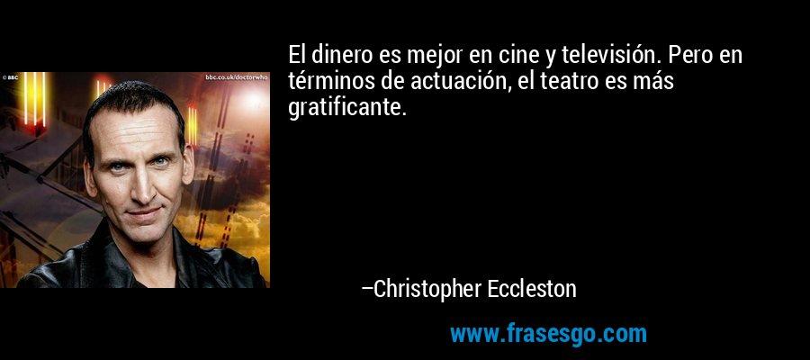 El dinero es mejor en cine y televisión. Pero en términos de actuación, el teatro es más gratificante. – Christopher Eccleston
