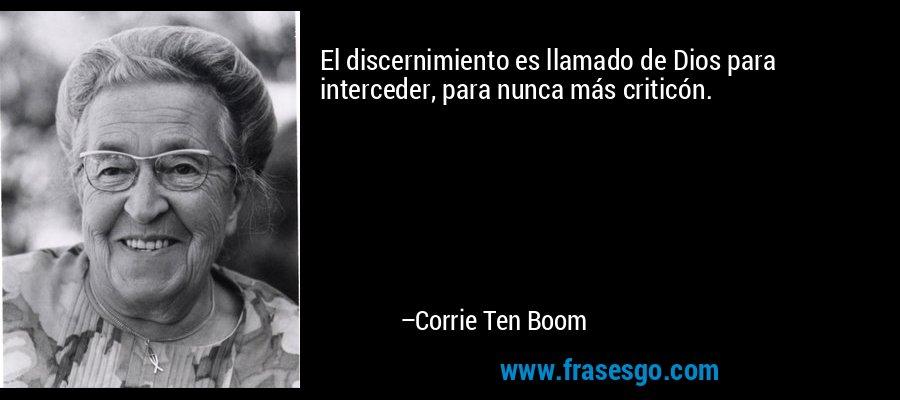 El discernimiento es llamado de Dios para interceder, para nunca más criticón. – Corrie Ten Boom