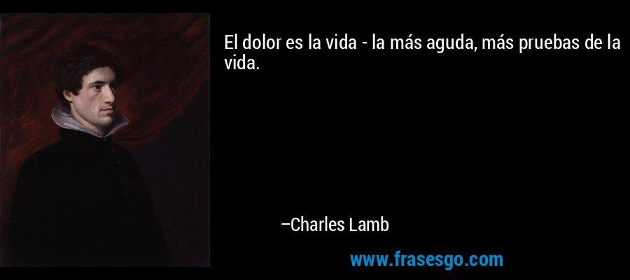 El dolor es la vida - la más aguda, más pruebas de la vida. – Charles Lamb