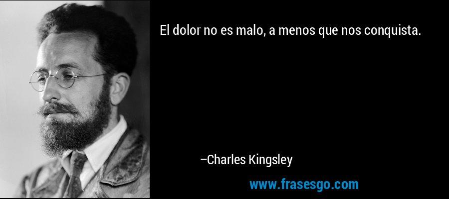 El dolor no es malo, a menos que nos conquista. – Charles Kingsley