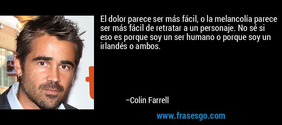 El dolor parece ser más fácil, o la melancolía parece ser más fácil de retratar a un personaje. No sé si eso es porque soy un ser humano o porque soy un irlandés o ambos. – Colin Farrell