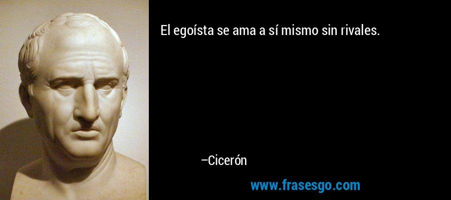 El egoísta se ama a sí mismo sin rivales. – Cicerón