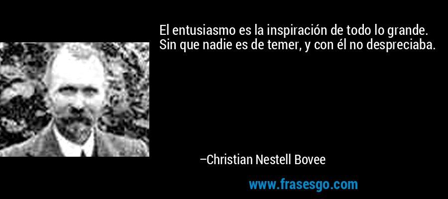 El entusiasmo es la inspiración de todo lo grande. Sin que nadie es de temer, y con él no despreciaba. – Christian Nestell Bovee