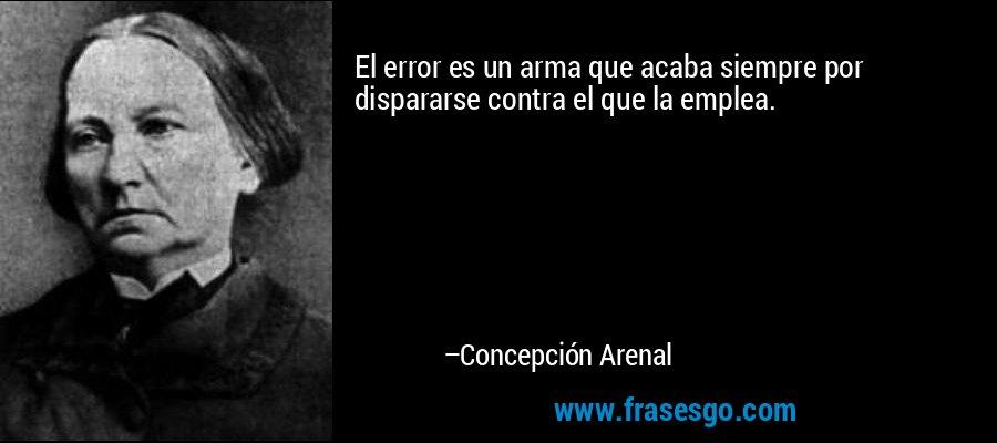 El error es un arma que acaba siempre por dispararse contra el que la emplea. – Concepción Arenal