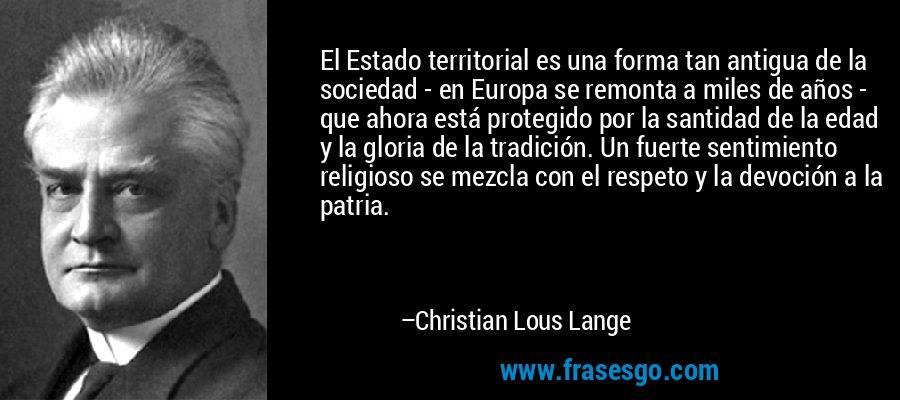 El Estado territorial es una forma tan antigua de la sociedad - en Europa se remonta a miles de años - que ahora está protegido por la santidad de la edad y la gloria de la tradición. Un fuerte sentimiento religioso se mezcla con el respeto y la devoción a la patria. – Christian Lous Lange