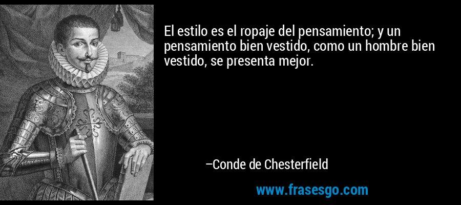 El estilo es el ropaje del pensamiento; y un pensamiento bien vestido, como un hombre bien vestido, se presenta mejor. – Conde de Chesterfield