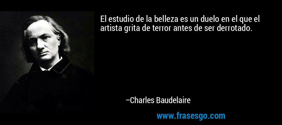 El estudio de la belleza es un duelo en el que el artista grita de terror antes de ser derrotado. – Charles Baudelaire