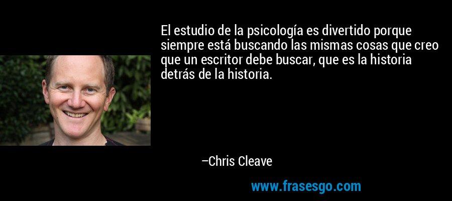 El estudio de la psicología es divertido porque siempre está buscando las mismas cosas que creo que un escritor debe buscar, que es la historia detrás de la historia. – Chris Cleave